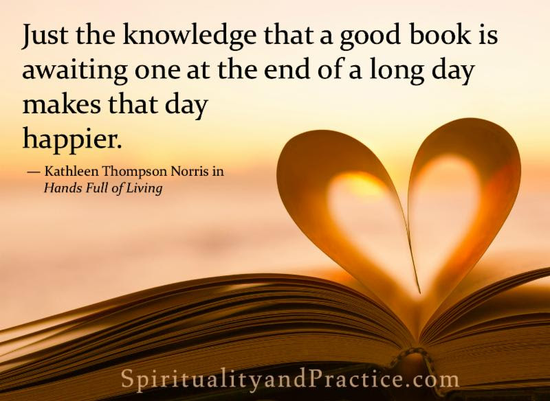 Just the knowledge that a good book is awaiting one at the end of a long day makes that day happier. - Kathleen Thompson Norris SpiritualityandPractice.com